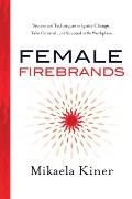 Female Firebrands Stories & Techniques to Ignite Change Take Control & Succeed in the Workplace
