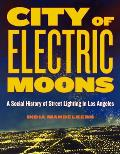 City of Electric Moons: A Social History of Street Lighting in Los Angeles