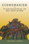 Ecowomanism African American Women & Earth Honoring Faiths