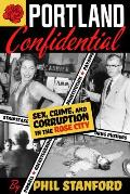 Portland Confidential: Sex, Crime, and Corruption in the Rose City
