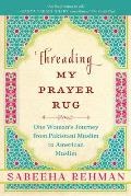 Threading My Prayer Rug One Womans Journey from Pakistani Muslim to American Muslim