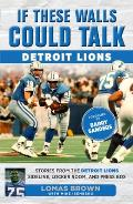 If These Walls Could Talk: Detroit Lions: Stories from the Detroit Lions Sideline, Locker Room, and Press Box