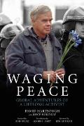 Waging Peace Global Adventures of a Lifelong Activist