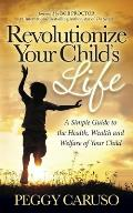 Revolutionize Your Child's Life: A Simple Guide to the Health, Wealth and Welfare of Your Child