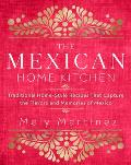 Mexican Home Kitchen Traditional Home Style Recipes That Capture the Flavors & Memories of Mexico