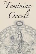 The Feminine Occult: A Collection of Women Writers on the Subjects of Spirituality, Mysticism, Magic, Witchcraft, the Kabbalah, Rosicrucian