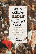 How to Behave Badly in Elizabethan England A Guide for Knaves Fools Harlots Cuckolds Drunkards Liars Thieves & Braggarts