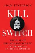 Kill Switch The Rise of the Modern Senate & the Crippling of American Democracy