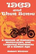 1969 & Then Some A Memoir of Romance Motorcycles & Lingering Flashbacks of a Golden Age
