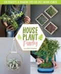 Houseplant Party: Fun Projects and Growing Tips for Epic Indoor Plants