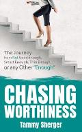 Chasing Worthiness: The Journey from Not Good Enough, Smart Enough, Thin Enough, or Any Other enough