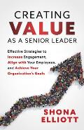 Creating Value as a Senior Leader: Effective Strategies to Increase Engagement, Align with Your Employees, and Achieve Your Organization's Goals