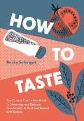 How to Taste The Curious Cooks Handbook to Seasoning & Balance from Umami to Acid & Beyond with Recipes