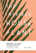Inspired Houseplant Transform Your Home with Indoor Plants from Kokedama to Terrariums & Water Gardens to Edibles