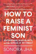 How to Raise a Feminist Son Motherhood Masculinity & the Making of My Family