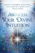 Awaken Your Divine Intuition: Receive Wisdom, Blessings, and Love by Connecting with Spirit