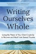 Writing Ourselves Whole Using the Power of Your Own Creativity to Recover & Heal from Sexual Trauma