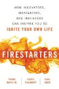 Firestarters How Innovators Instigators & Initiators Can Inspire You to Ignite Your Own Life