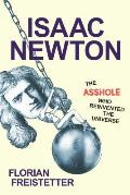 Isaac Newton The Asshole Who Reinvented the Universe The Asshole Who Reinvented the Universe