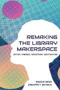 Re-making the Library Makerspace: Critical Theories, Reflections, and Practices