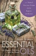 Essential Oils for Beauty Wellness & the Home 100 Natural Non Toxic Recipes for the Beginner & Beyond