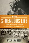 Strenuous Life Theodore Roosevelt & the Making of the American Athlete