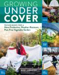Growing Under Cover Techniques for a More Productive Weather Resistant Pest Free Vegetable Garden