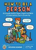 How to Be a Person 65 Hugely Useful Super Important Skills to Learn before Youre Grown Up
