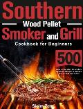 Southern Wood Pellet Smoker and Grill Cookbook for Beginners: 500 Days of Flavorful, Stress-free Barbecue Recipes to Impress Your Friends and Family