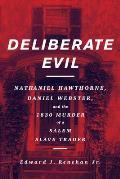 Deliberate Evil Nathaniel Hawthorne Daniel Webster & the 1830 Murder of a Salem Slave Trader