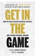 Get in the Game: How to Create Rapid Financial Results and Lasting Cultural Change