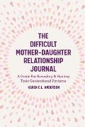The Difficult Mother-Daughter Relationship Journal: A Guide for Revealing & Healing Toxic Generational Patterns (Companion Journal to Difficult Mother