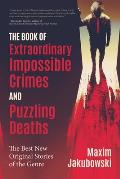 The Book of Extraordinary Impossible Crimes and Puzzling Deaths: The Best New Original Stories of the Genre (Mystery & Detective Anthology)