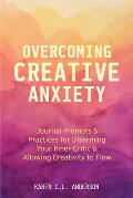 Overcoming Creative Anxiety: Journal Prompts & Practices for Disarming Your Inner Critic & Allowing Creativity to Flow (Creative Writing Skills and