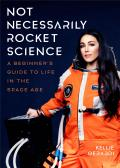 Not Necessarily Rocket Science A Beginners Guide to Life in the Space Age