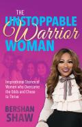 The Unstoppable Warrior Woman: Inspirational Stories of Women Who Overcame the Odds and Chose to Thrive