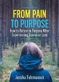 From Pain to Purpose: How to Return to Purpose After Experiencing Trauma or Loss