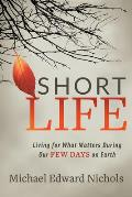 Short Life: Living for What Matters During Our Few Days on Earth