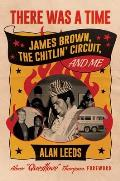 There Was a Time James Brown The Chitlin Circuit & Me