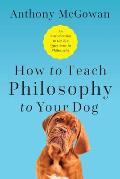 How to Teach Philosophy to Your Dog Exploring the Big Questions in Life