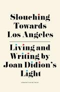 Slouching Towards Los Angeles Living & Writing by Joan Didions Light
