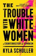 Trouble with White Women A Counterhistory of Feminism