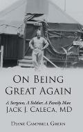 On Being Great Again: A Surgeon, A Soldier, A Family Man Jack J. Caleca, MD