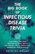 Big Book of Infectious Disease Trivia Everything You Ever Wanted to Know about the Worlds Worst Pandemics Epidemics & Diseases