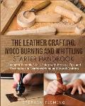 The Leather Crafting, Wood Burning and Whittling Starter Handbook: Beginner Friendly 3 in 1 Guide with Process, Tips and Techniques in Leatherworking