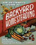The Beginner's Guide to Backyard Homesteading: Step-By-Step Instructions for Raising Crops and Animals