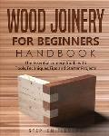 Wood Joinery for Beginners Handbook: The Essential Joinery Guide with Tools, Techniques, Tips and Starter Projects