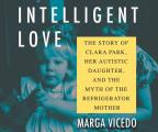 Intelligent Love: The Story of Clara Park, Her Autistic Daughter, and the Myth of the Refrigerator Mother