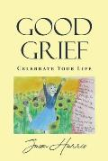 Good Grief: Celebrate Your Life