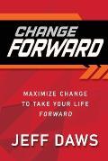 Change Forward: Maximize Change to Take Your Life Forward